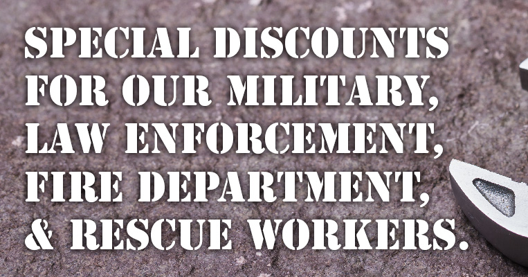 SPECIAL DISCOUNTS FOR OUR MILITARY, LAW ENFORCEMENT, FIRE & RESCUE WORKERS.